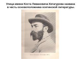 Улица имени Коста Левановича Хетагурова названа в честь основоположника осети