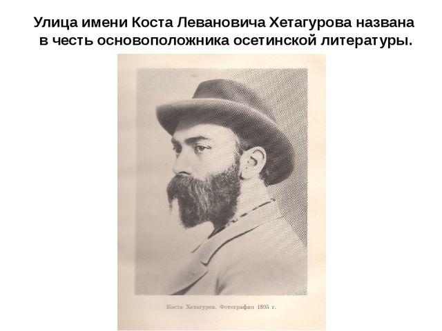 Улица имени Коста Левановича Хетагурова названа в честь основоположника осети...