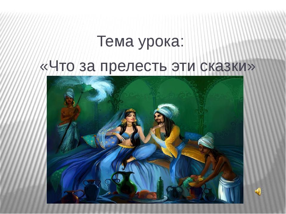 Тема урока: «Что за прелесть эти сказки»