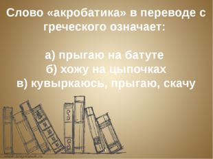Слово «акробатика» в переводе с греческого означает: а) прыгаю на батуте б