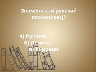 Знаменитый русский иконописец? а) Рублев б) Левитан в) Коровин
