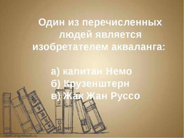 Один из перечисленных людей является изобретателем акваланга: а) капита...