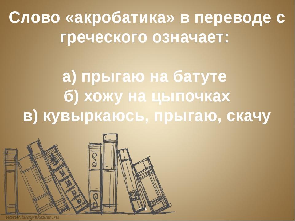 Слово «акробатика» в переводе с греческого означает: а) прыгаю на батуте б...