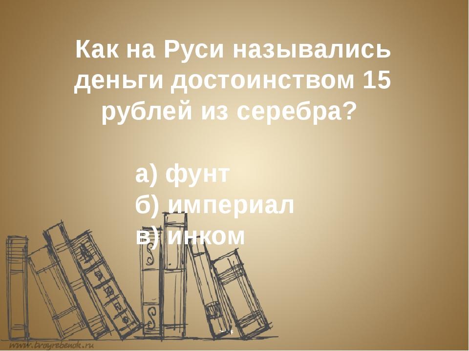 Как на Руси назывались деньги достоинством 15 рублей из серебра? а) фу...