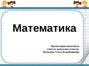 Математика Презентацию выполнила учитель начальных классов Мальцева Ольга Вла
