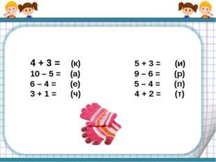 4 + 3 = (к) 5 + 3 = (и) 10 – 5 = (а) 9 – 6 = (р) 6 – 4 = (е) 5 – 4 = (п) 3 +