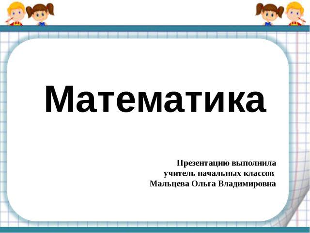 Математика Презентацию выполнила учитель начальных классов Мальцева Ольга Вла...