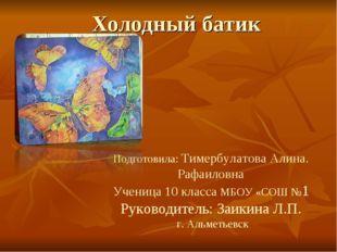 Холодный батик Подготовила: Тимербулатова Алина. Рафаиловна Ученица 10 класса
