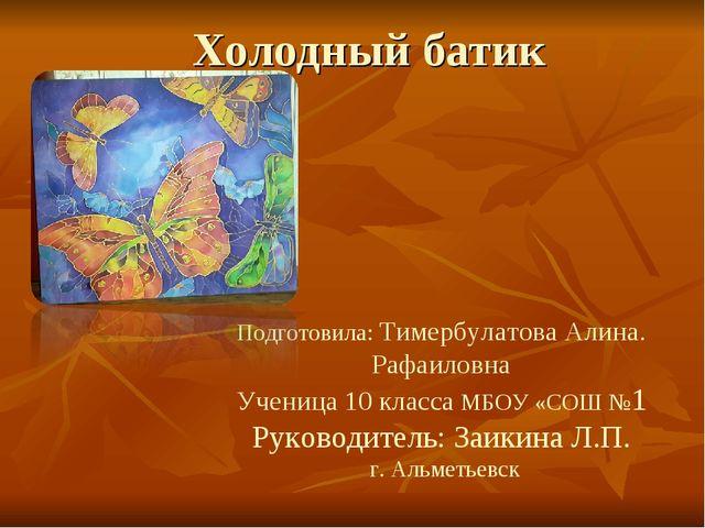 Холодный батик Подготовила: Тимербулатова Алина. Рафаиловна Ученица 10 класса...