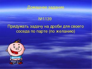 Домашнее задание №1139 Придумать задачу на дроби для своего соседа по парте (