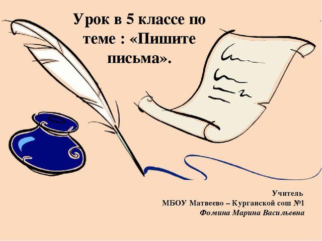 Урок в 5 классе по теме : «Пишите письма». Учитель МБОУ Матвеево – Курганской...