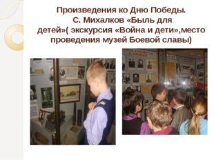 Произведения ко Дню Победы. С. Михалков «Быль для детей»( экскурсия «Война и