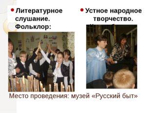 Место проведения: музей «Русский быт» Литературное слушание. Фольклор: песенк