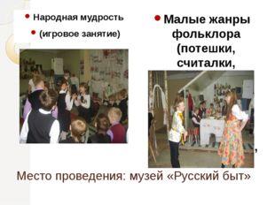 Место проведения: музей «Русский быт» Народная мудрость (игровое занятие) Мал