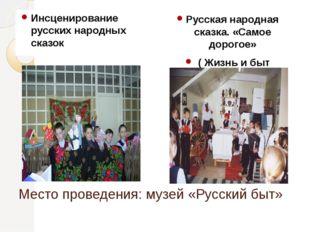 Место проведения: музей «Русский быт» Инсценирование русских народных сказок