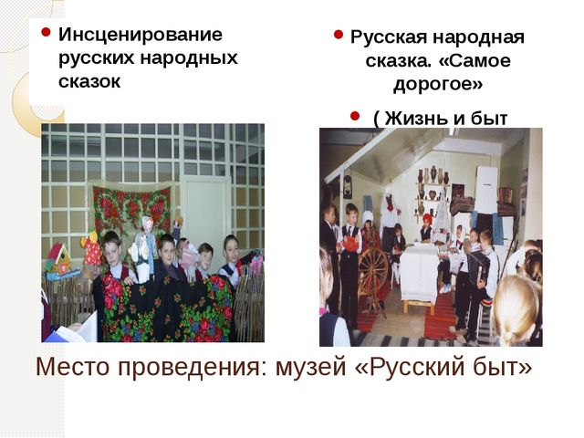 Место проведения: музей «Русский быт» Инсценирование русских народных сказок...