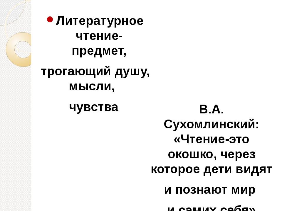 Литературное чтение- предмет, трогающий душу, мысли, чувства В.А. Сухомлински...
