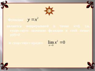 Функция является непрерывной в точке х=0, т.к. существует значение функции в