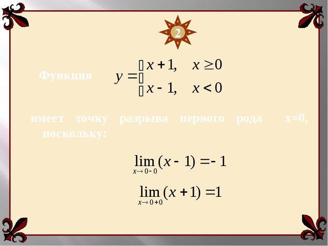 Функция 2 имеет точку разрыва первого рода х=0, поскольку: