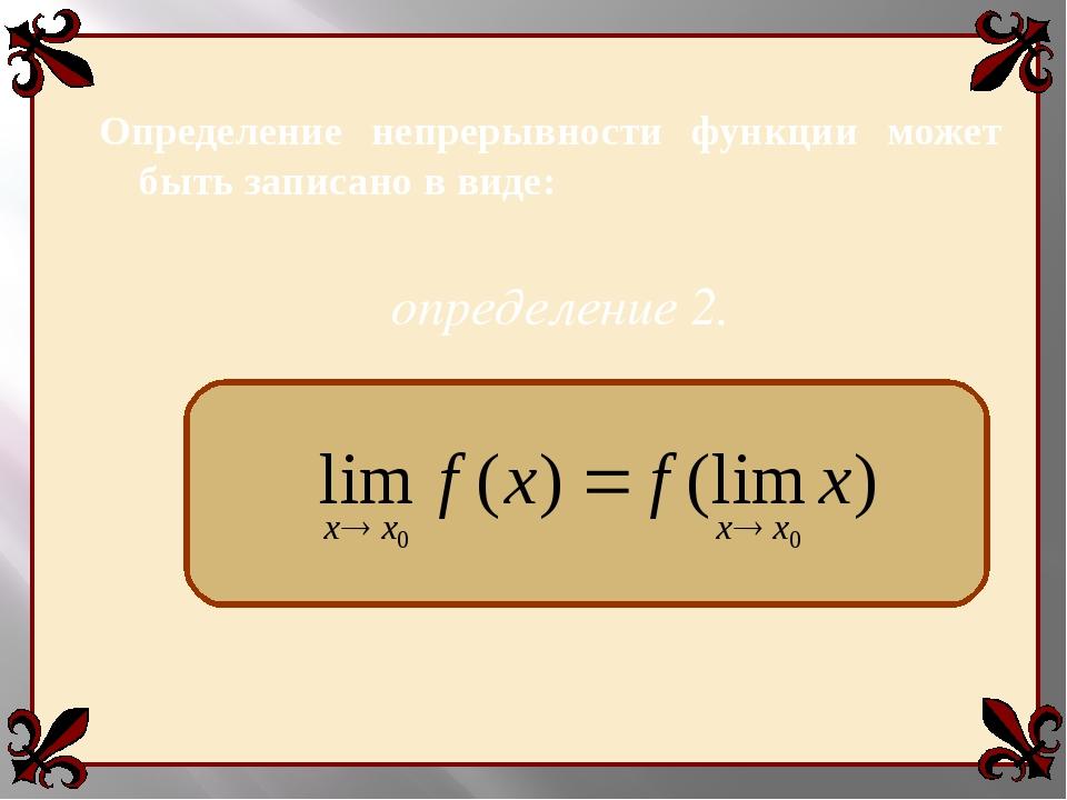 Определение непрерывности функции может быть записано в виде: определение 2.