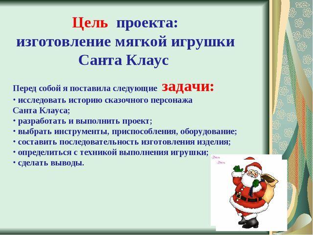 Цель проекта: изготовление мягкой игрушки Санта Клаус Перед собой я поставила...