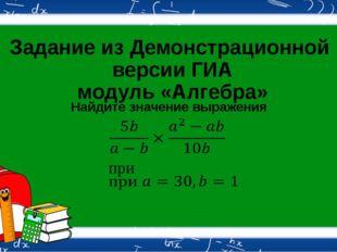 Задание из Демонстрационной версии ГИА модуль «Алгебра» Найдите значение выра