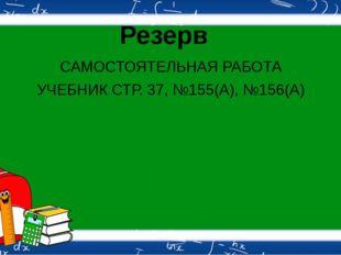 САМОСТОЯТЕЛЬНАЯ РАБОТА УЧЕБНИК СТР. 37, №155(А), №156(А) Резерв