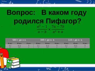 Вопрос: В каком году родился Пифагор?