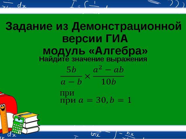 Задание из Демонстрационной версии ГИА модуль «Алгебра» Найдите значение выра...