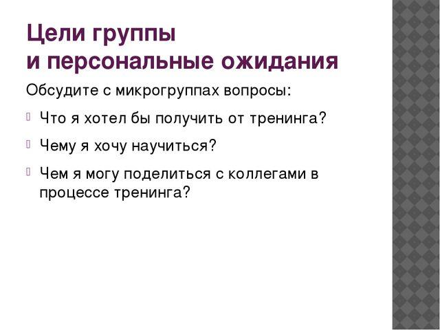 Цели группы и персональные ожидания Обсудите с микрогруппах вопросы: Что я хо...