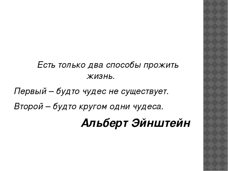 Есть только два способы прожить жизнь. Первый – будто чудес не существует. В...
