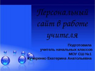 Персональный сайт в работе учителя Подготовила учитель начальных классов МОУ