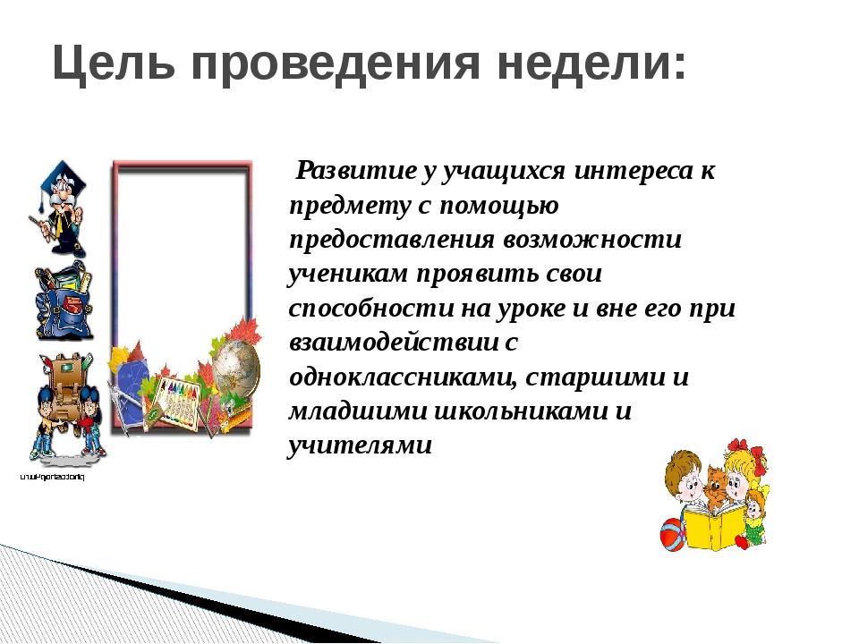 Цель проведения недели: Развитие у учащихся интереса к предмету с помощью пр...