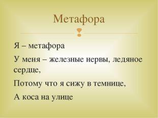 Я – метафора У меня – железные нервы, ледяное сердце, Потому что я сижу в тем