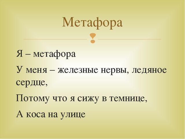 Я – метафора У меня – железные нервы, ледяное сердце, Потому что я сижу в тем...