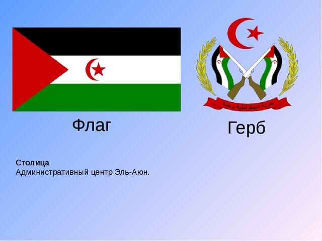 Столица Административный центр Эль-Аюн. Флаг Герб