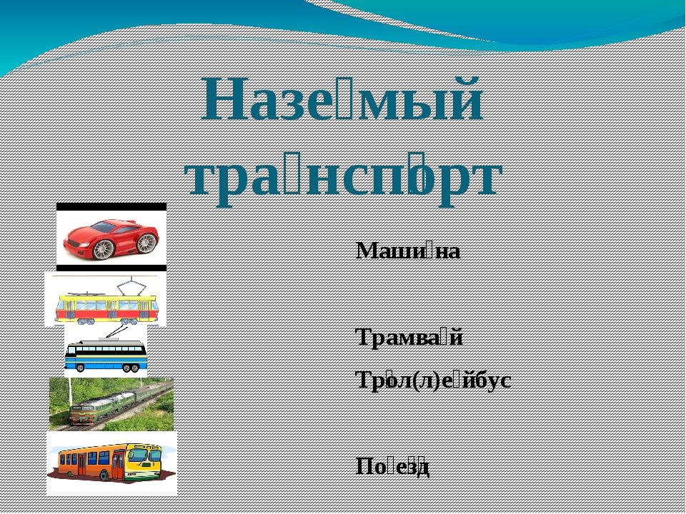 Назе́мый тра́нсп͞орт Маши́на Трамва́й Тр͞ол(л)е́йбус По́е͞з͞д А͞вто́бус