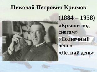 Николай Петрович Крымов (1884 – 1958) «Крыши под снегом» «Солнечный день» «Ле