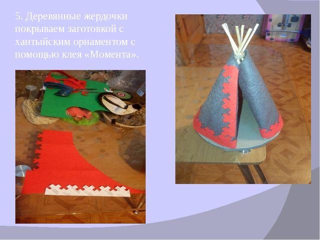 5. Деревянные жердочки покрываем заготовкой с хантыйским орнаментом с помощью...