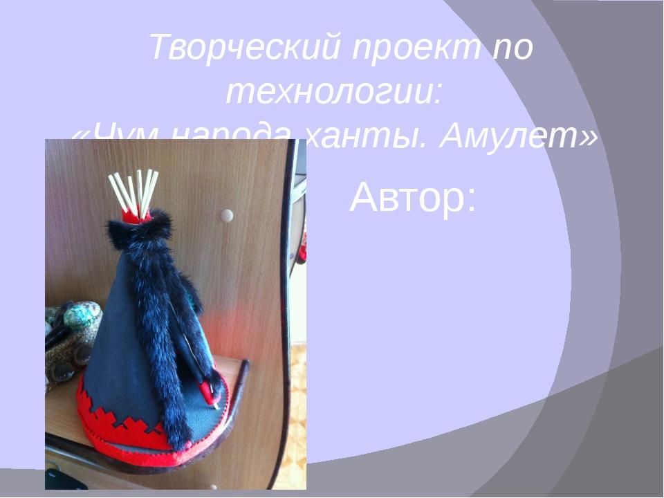 Творческий проект по технологии: «Чум народа ханты. Амулет» Автор: ученица 8...