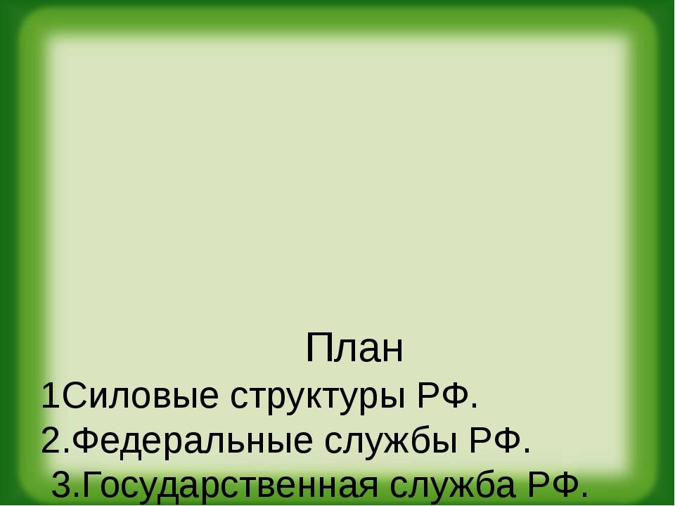 План 1Силовые структуры РФ. 2.Федеральные службы РФ. 3.Государственная служб...