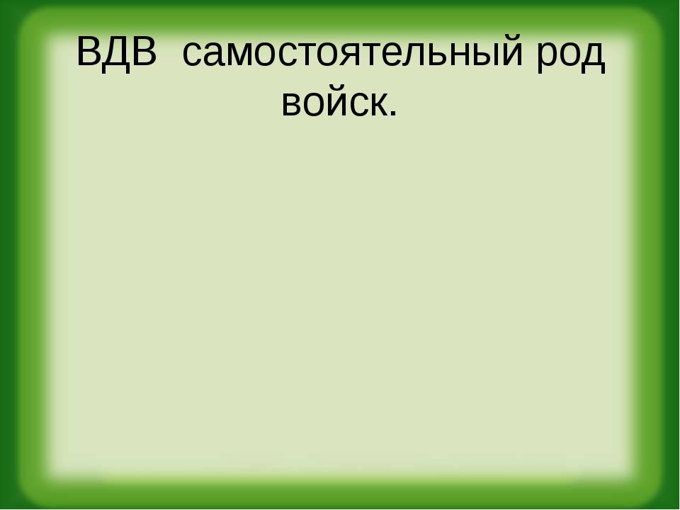 ВДВ самостоятельный род войск.