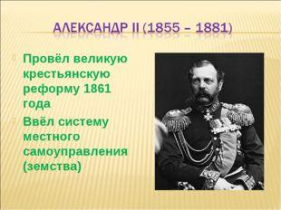 Провёл великую крестьянскую реформу 1861 года Ввёл систему местного самоуправ