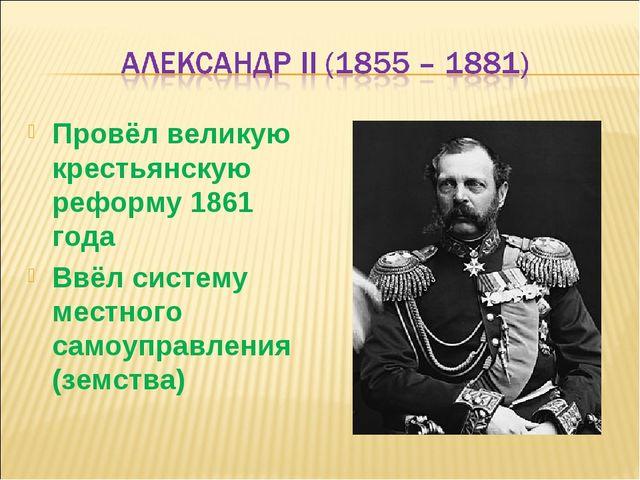 Провёл великую крестьянскую реформу 1861 года Ввёл систему местного самоуправ...