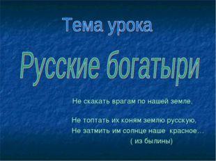 Не скакать врагам по нашей земле, Не топтать их коням землю русскую, Не затм