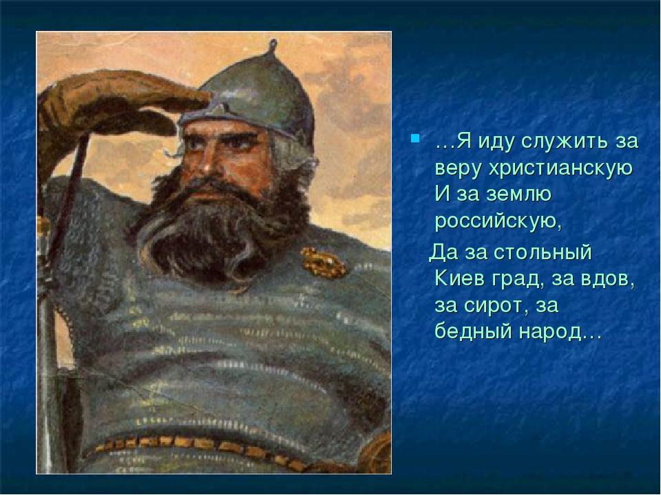 …Я иду служить за веру христианскую И за землю российскую, Да за стольный Кие...