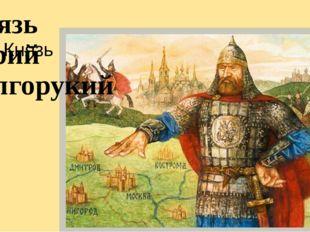 Князь Князь Юрий Долгорукий