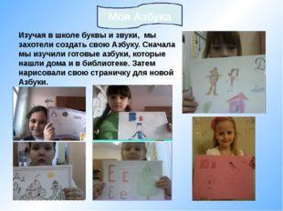 Изучая в школе буквы и звуки, мы захотели создать свою Азбуку. Сначала мы изу