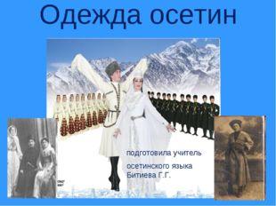 Одежда осетин подготовила учитель осетинского языка Битиева Г.Г.