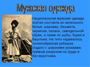 Национальная мужская одежда осетин состояла из нательного белья, шаровар, беш